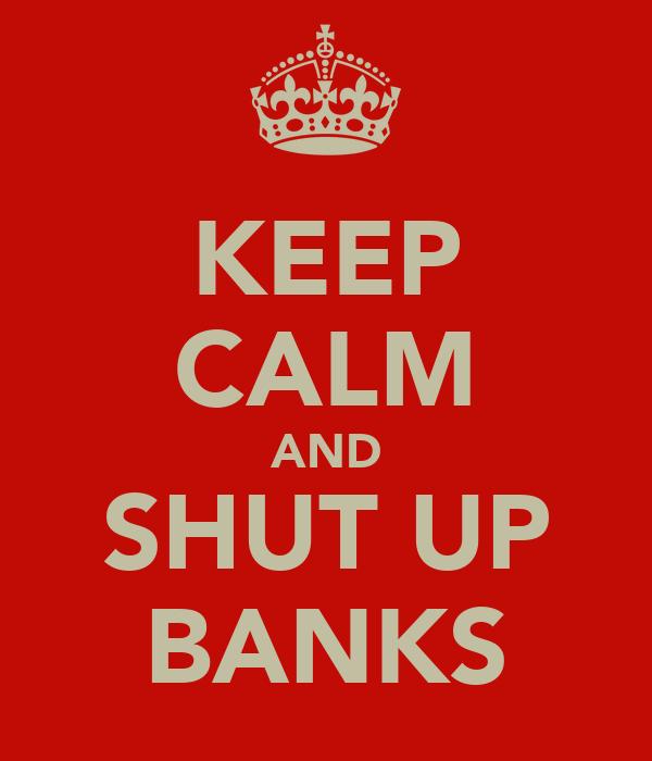 KEEP CALM AND SHUT UP BANKS
