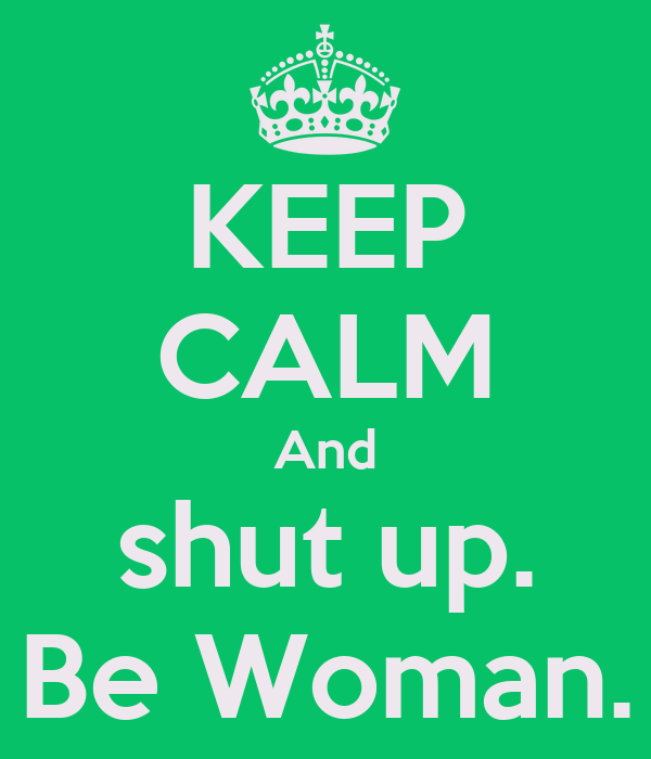 KEEP CALM And shut up. Be Woman.