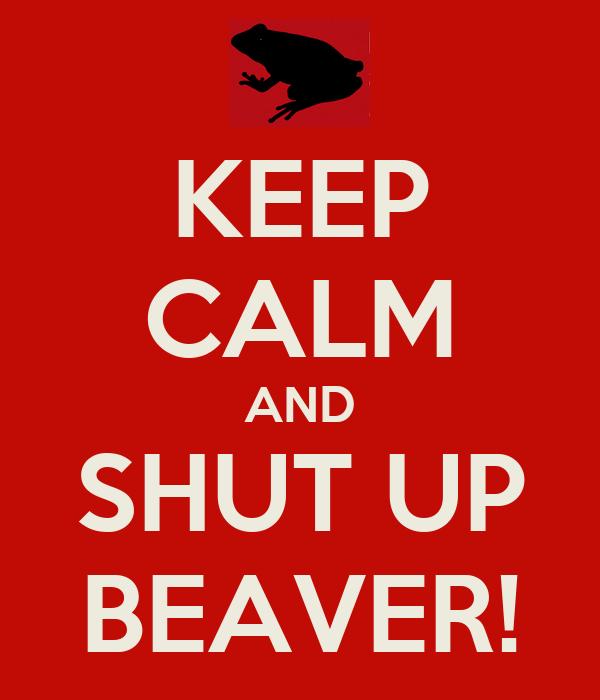 KEEP CALM AND SHUT UP BEAVER!