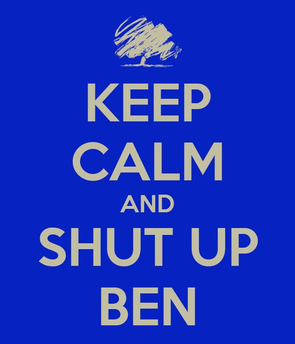KEEP CALM AND SHUT UP BEN
