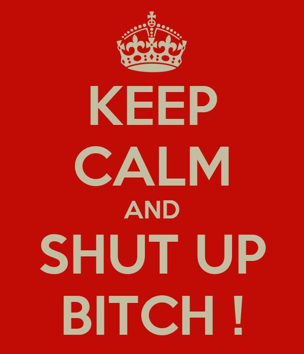 KEEP CALM AND SHUT UP BITCH !