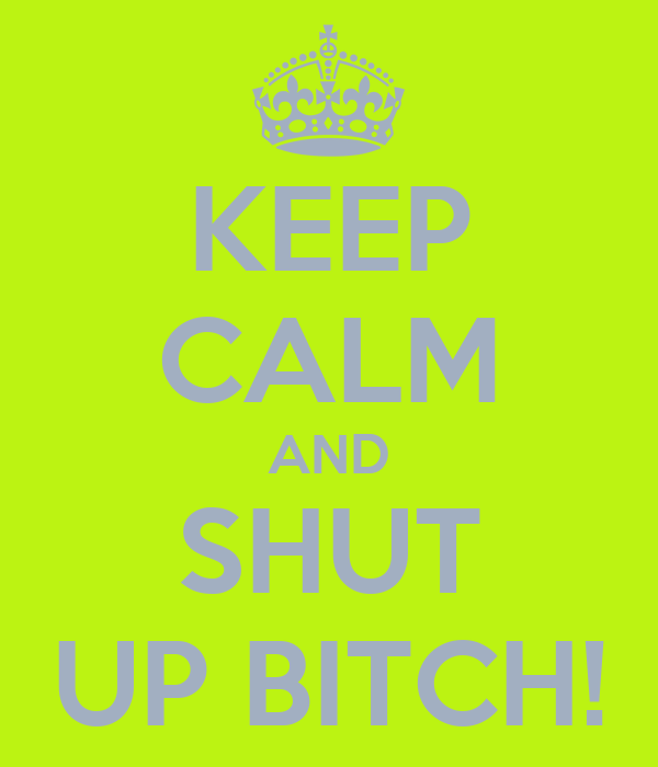 KEEP CALM AND SHUT UP BITCH!