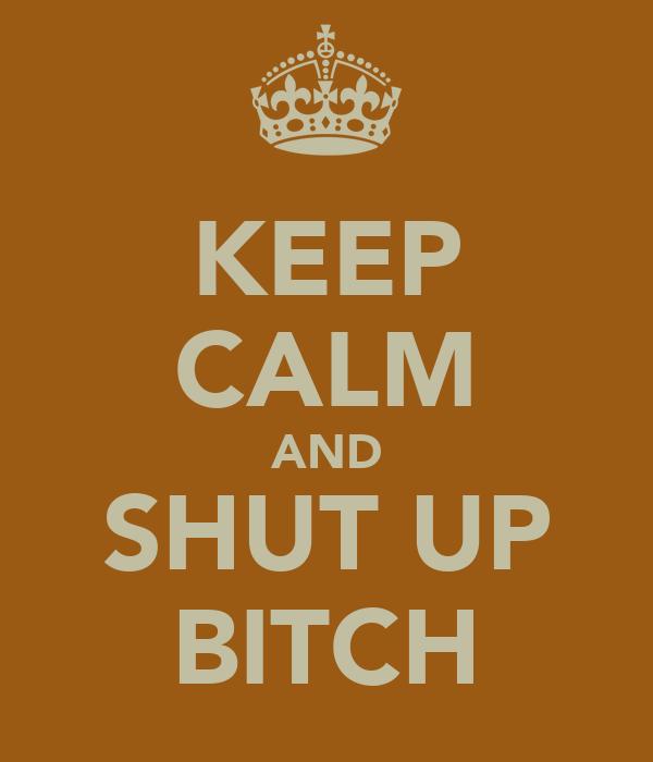 KEEP CALM AND SHUT UP BITCH