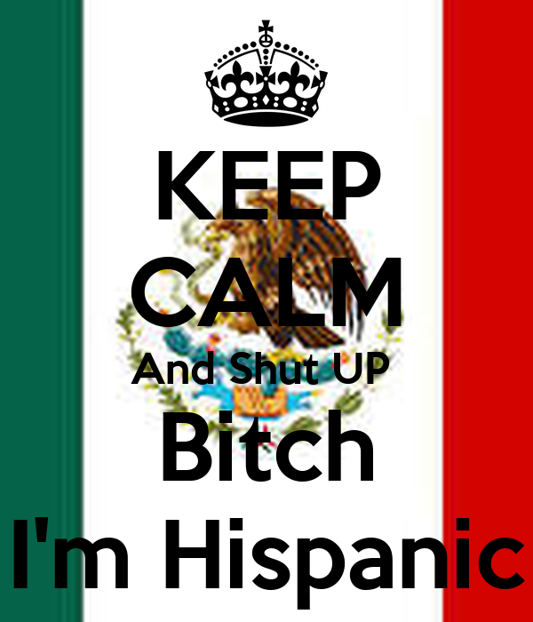 KEEP CALM And Shut UP  Bitch I'm Hispanic