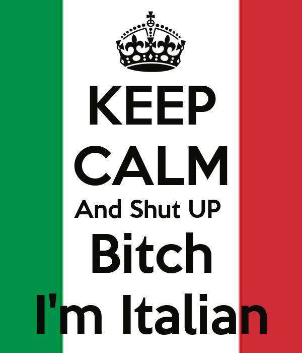 KEEP CALM And Shut UP  Bitch I'm Italian