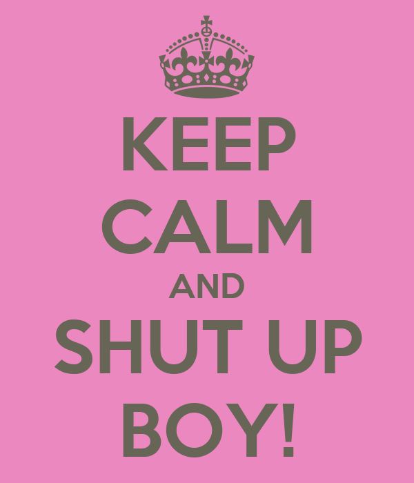 KEEP CALM AND SHUT UP BOY!