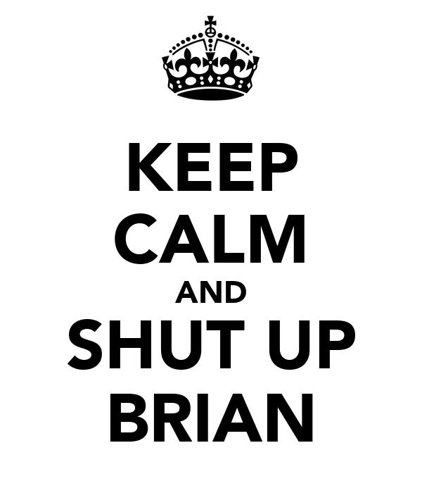 KEEP CALM AND SHUT UP BRIAN