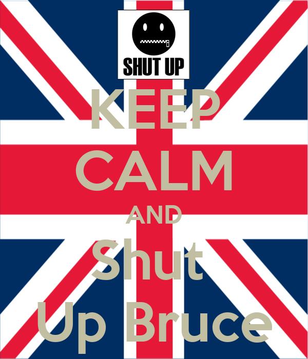KEEP CALM AND Shut  Up Bruce