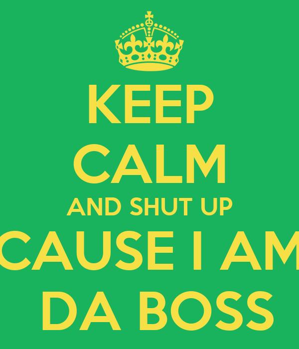 KEEP CALM AND SHUT UP CAUSE I AM  DA BOSS