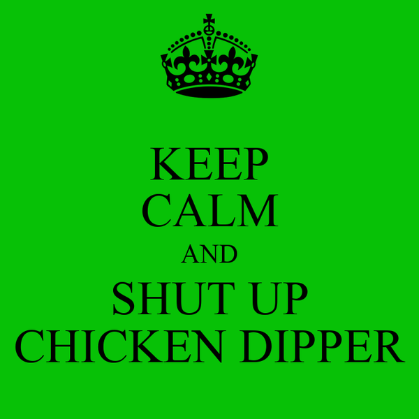 KEEP CALM AND SHUT UP CHICKEN DIPPER