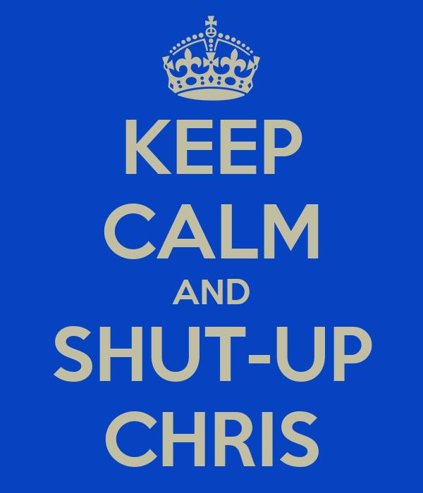 KEEP CALM AND SHUT-UP CHRIS