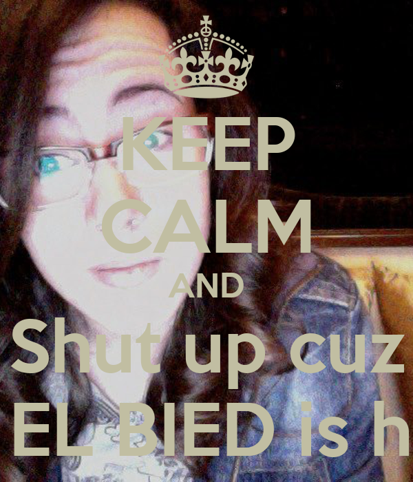 KEEP CALM AND Shut up cuz The EL BIED is here
