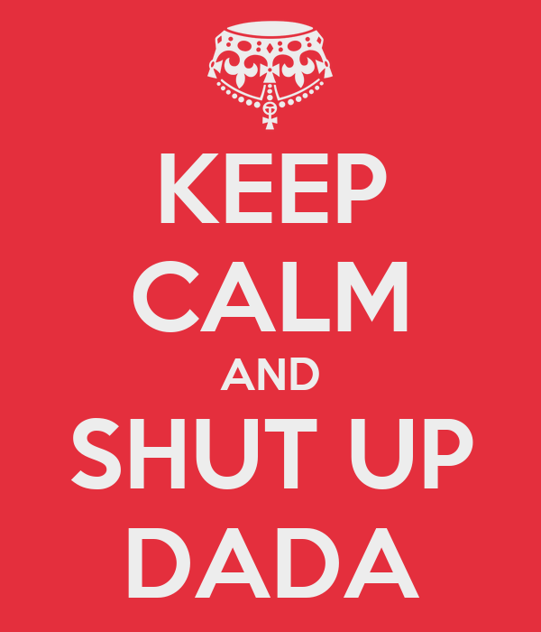 KEEP CALM AND SHUT UP DADA