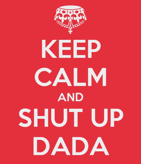 KEEP CALM AND SHUT UP DADA