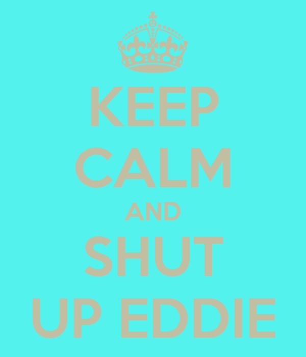 KEEP CALM AND SHUT UP EDDIE