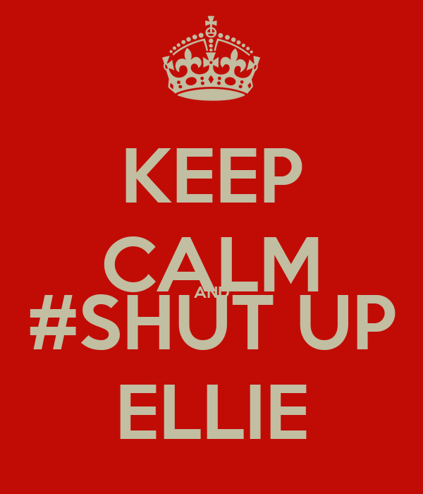KEEP CALM AND #SHUT UP ELLIE
