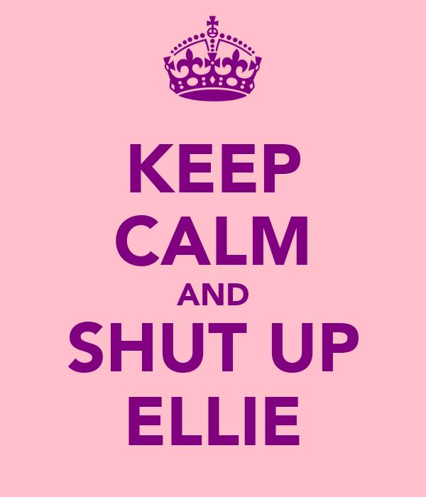 KEEP CALM AND SHUT UP ELLIE