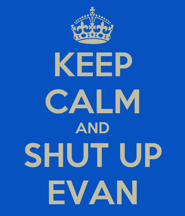 KEEP CALM AND SHUT UP EVAN