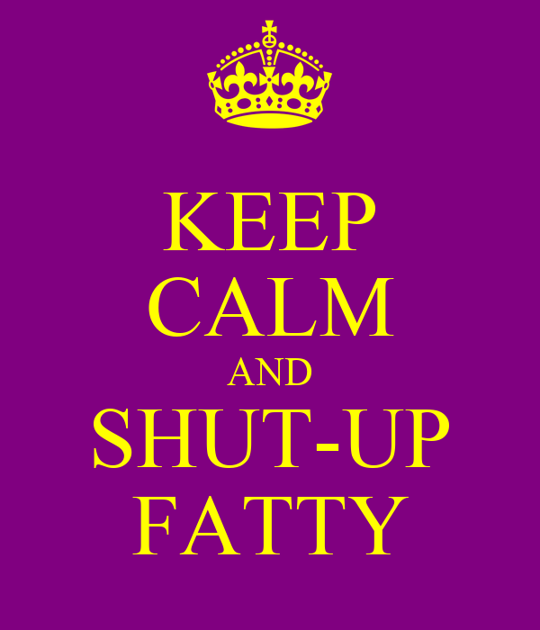 KEEP CALM AND SHUT-UP FATTY