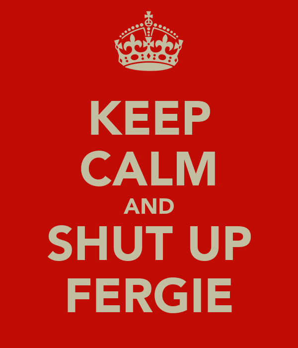 KEEP CALM AND SHUT UP FERGIE