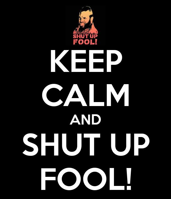 KEEP CALM AND SHUT UP FOOL!