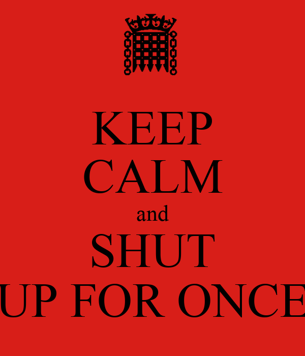 KEEP CALM and SHUT UP FOR ONCE