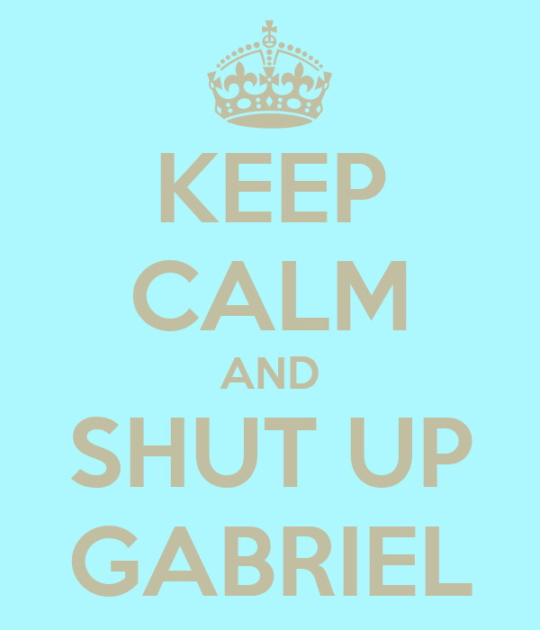 KEEP CALM AND SHUT UP GABRIEL