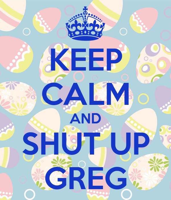 KEEP CALM AND SHUT UP GREG