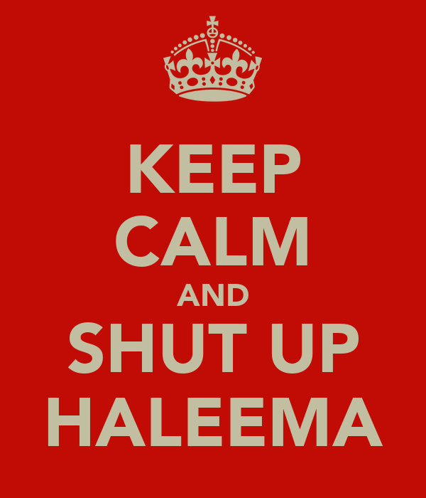 KEEP CALM AND SHUT UP HALEEMA