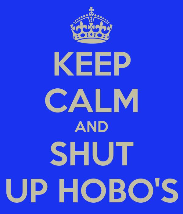 KEEP CALM AND SHUT UP HOBO'S