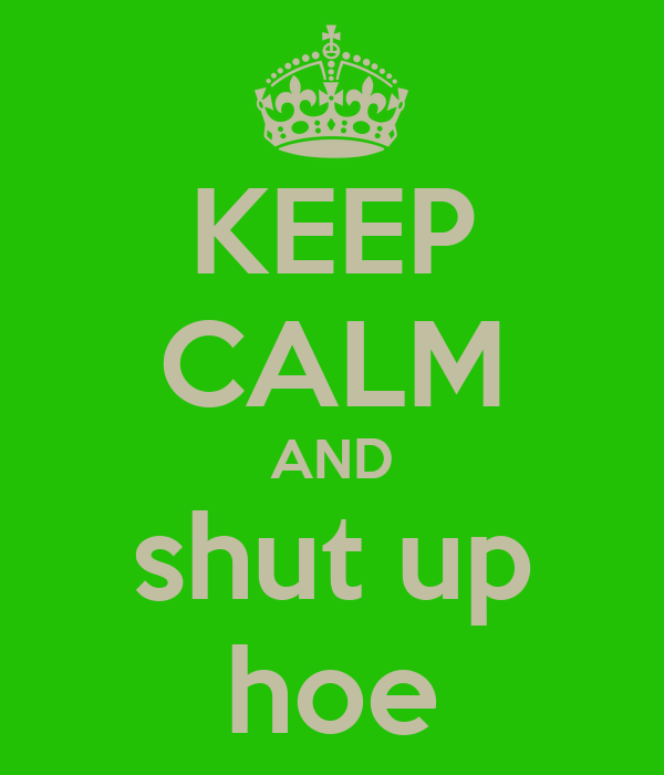 KEEP CALM AND shut up hoe
