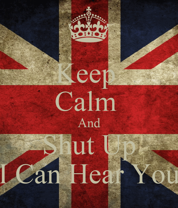 Keep  Calm  And Shut Up I Can Hear You