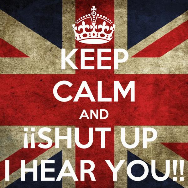 KEEP CALM AND ¡¡SHUT UP  I HEAR YOU!!