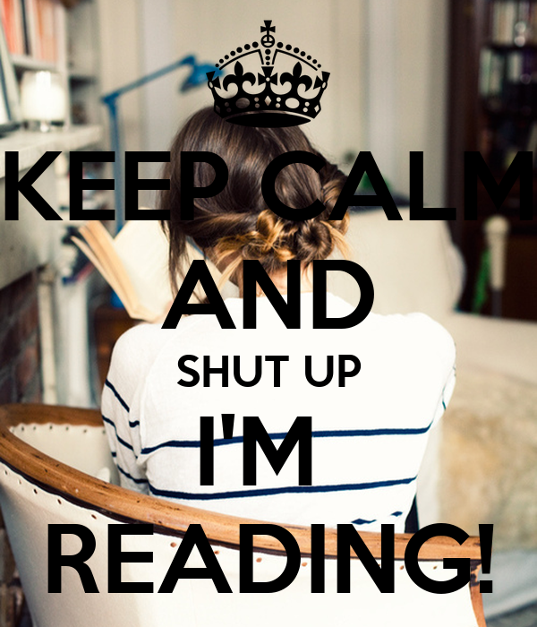 KEEP CALM AND SHUT UP I'M  READING!