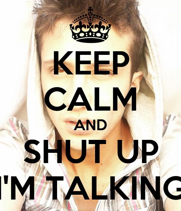 KEEP CALM AND SHUT UP I'M TALKING