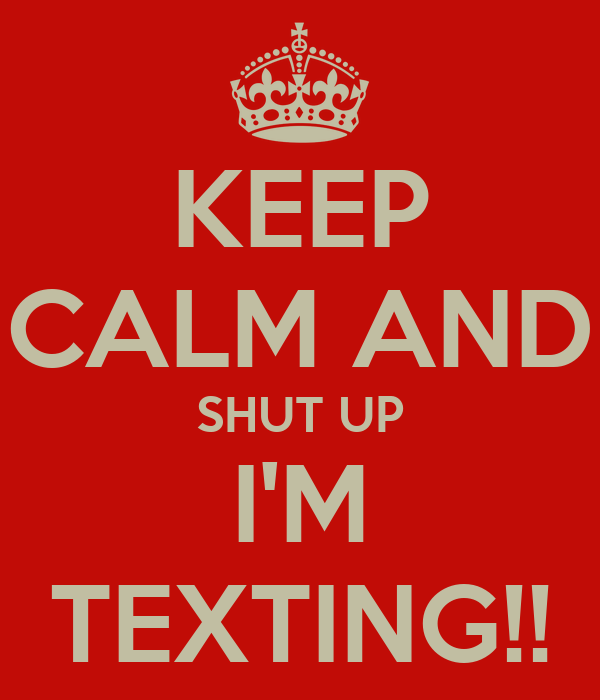 KEEP CALM AND SHUT UP I'M TEXTING!!