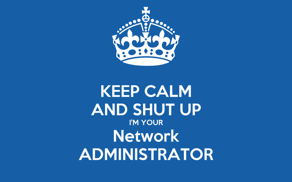 KEEP CALM AND SHUT UP I'M YOUR Network ADMINISTRATOR