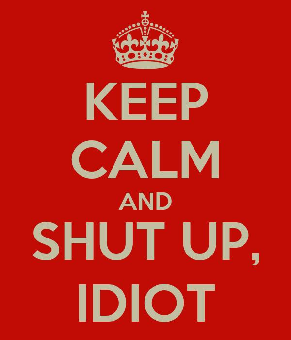 KEEP CALM AND SHUT UP, IDIOT