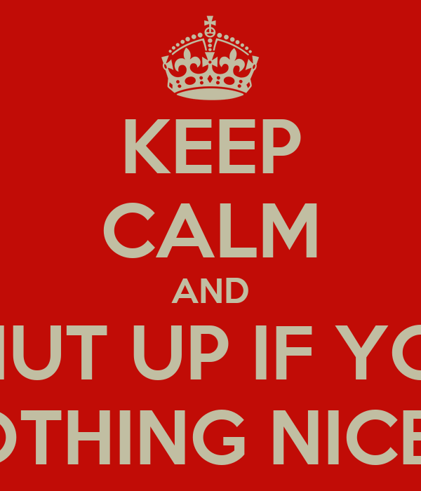 KEEP CALM AND SHUT UP IF YOU HAVE NOTHING NICE TO SAY