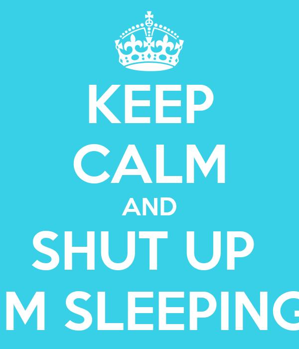 KEEP CALM AND SHUT UP  IM SLEEPING