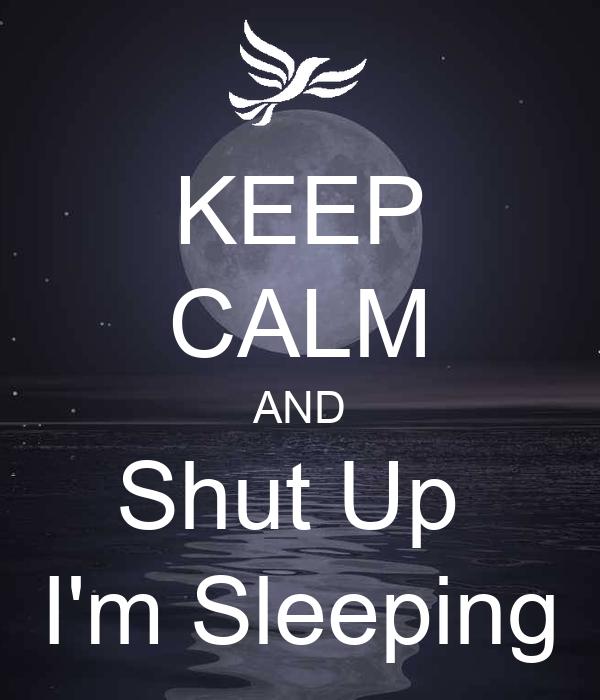 KEEP CALM AND Shut Up  I'm Sleeping