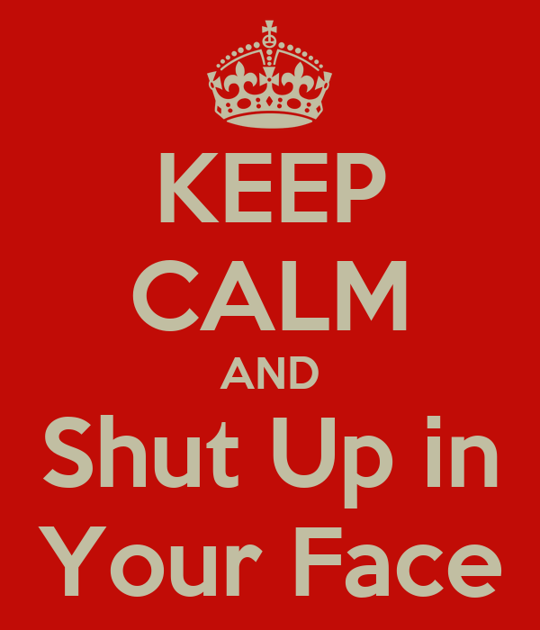 KEEP CALM AND Shut Up in Your Face