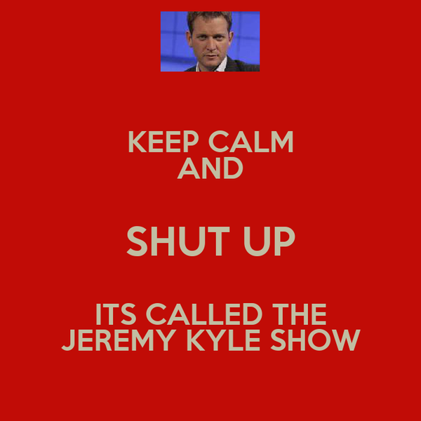 KEEP CALM AND SHUT UP ITS CALLED THE JEREMY KYLE SHOW