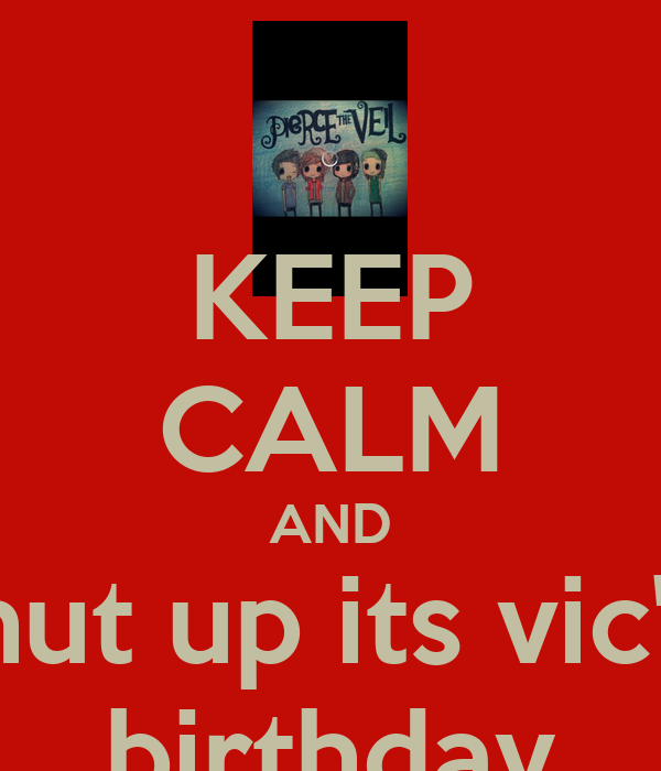 KEEP CALM AND shut up its vic's  birthday