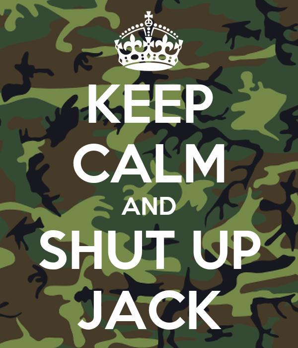 KEEP CALM AND SHUT UP JACK