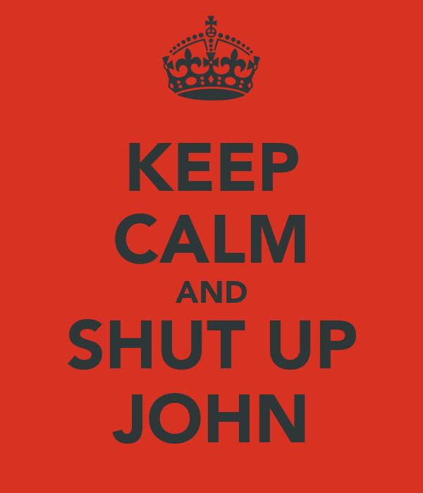 KEEP CALM AND SHUT UP JOHN