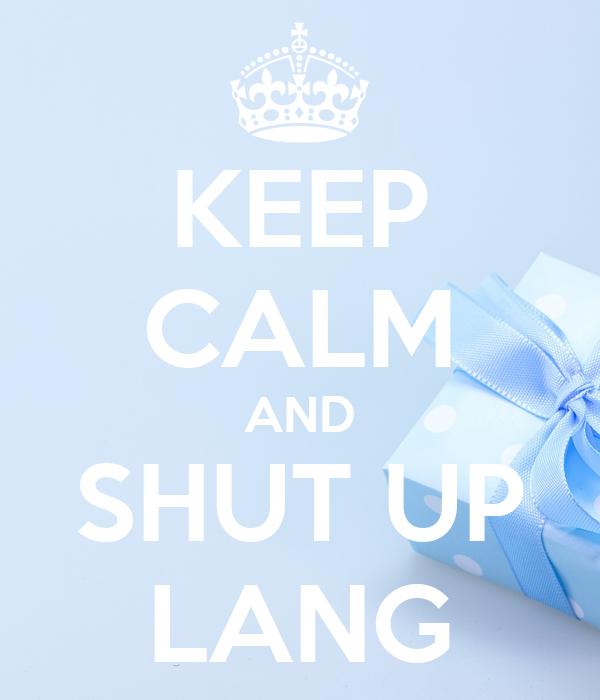 KEEP CALM AND SHUT UP LANG