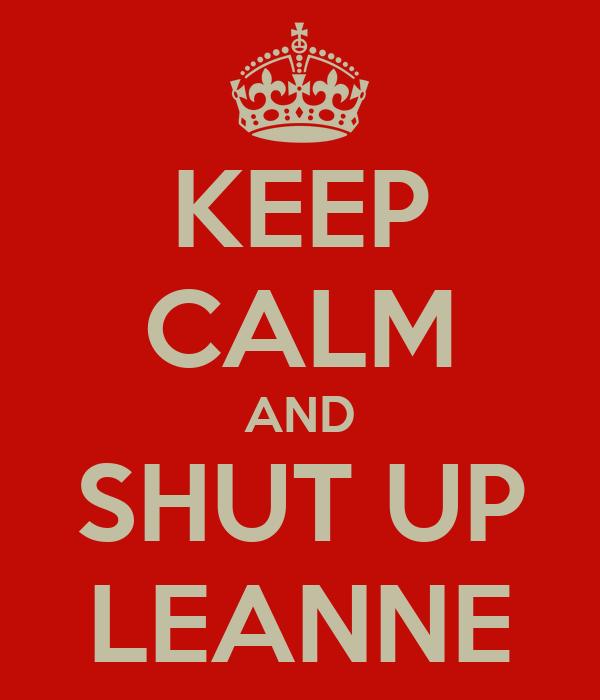 KEEP CALM AND SHUT UP LEANNE