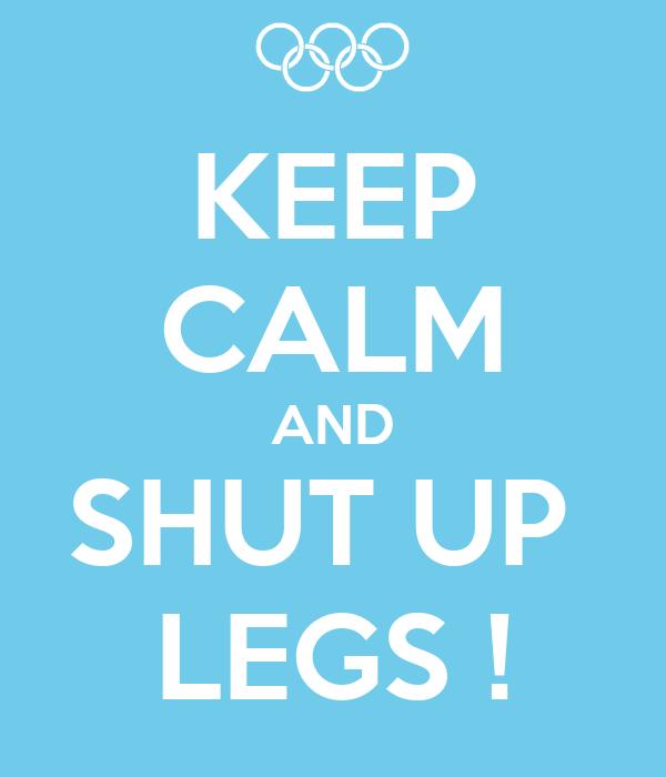 KEEP CALM AND SHUT UP  LEGS !