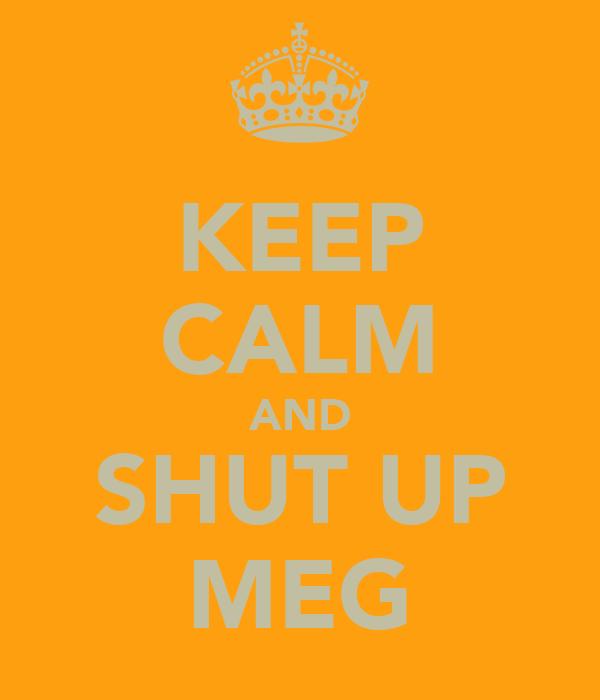KEEP CALM AND SHUT UP MEG